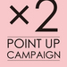 ×2 POINT UP CAMPAIGN開催!